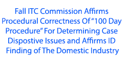 "Fall ITC Commission Affirms Procedural Correctness Of ""100 Day Procedure""  For Determining Case Dispostive Issues and Affirms ID Finding of The Domestic Industry"